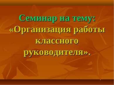 Семинар на тему: «Организация работы классного руководителя».