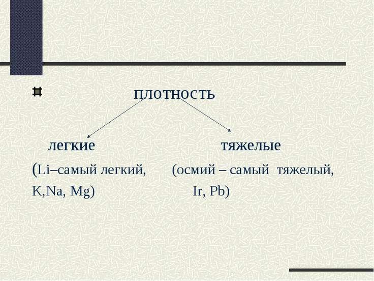 плотность легкие тяжелые (Li–самый легкий, (осмий – самый тяжелый, K,Na, Mg) ...