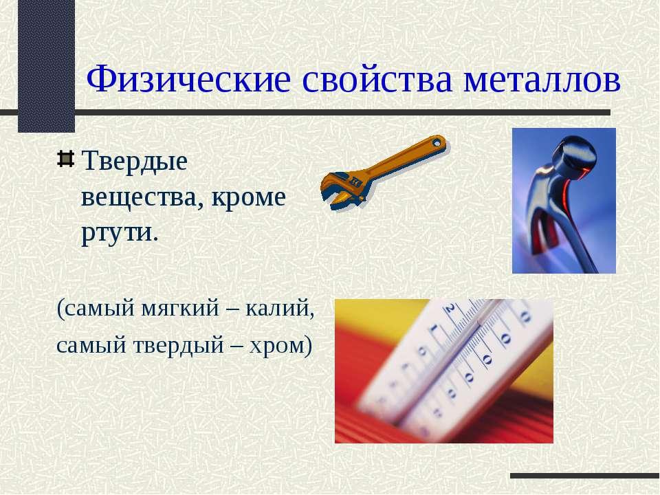 Физические свойства металлов Твердые вещества, кроме ртути. (самый мягкий – к...