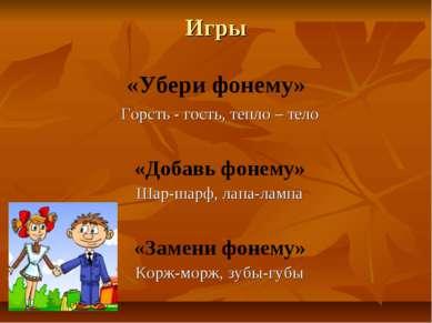 Игры «Убери фонему» Горсть - гость, тепло – тело «Добавь фонему» Шар-шарф, ла...