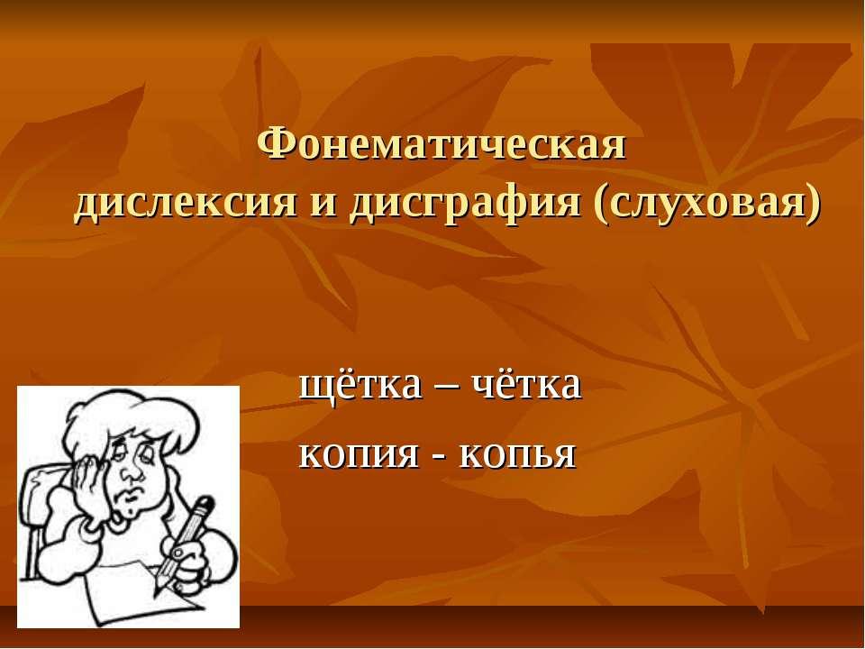 Фонематическая дислексия и дисграфия (слуховая) щётка – чётка копия - копья