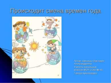 Происходит смена времен года Автор: Шмалько Виктория Александровна Учитель на...