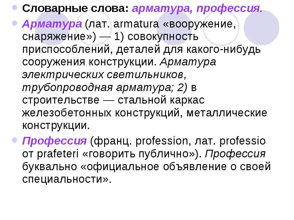 Словарные слова: арматура, профессия. Арматура (лат. armatura «вооружение, сн...