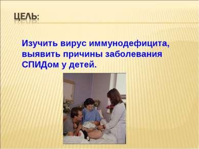 Изучить вирус иммунодефицита, выявить причины заболевания СПИДом у детей.