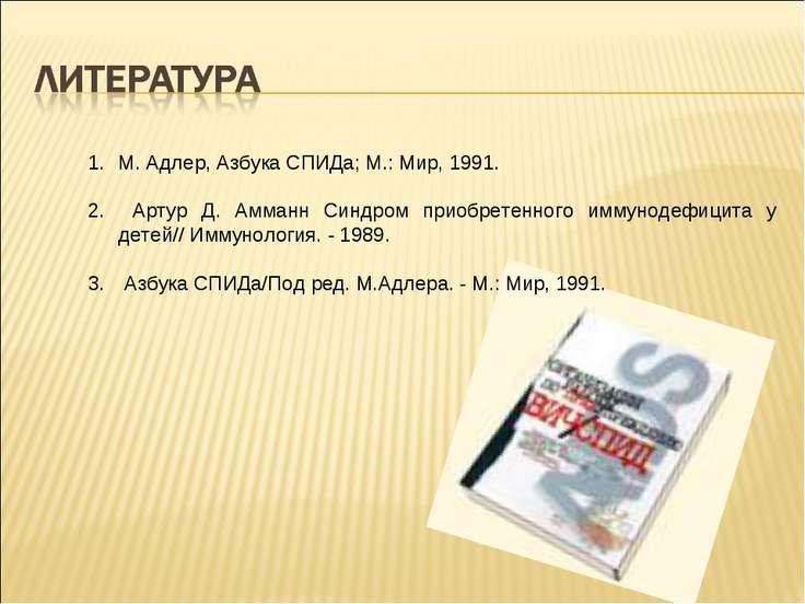 М. Адлер, Азбука СПИДа; М.: Мир, 1991. Артур Д. Амманн Синдром приобретенного...