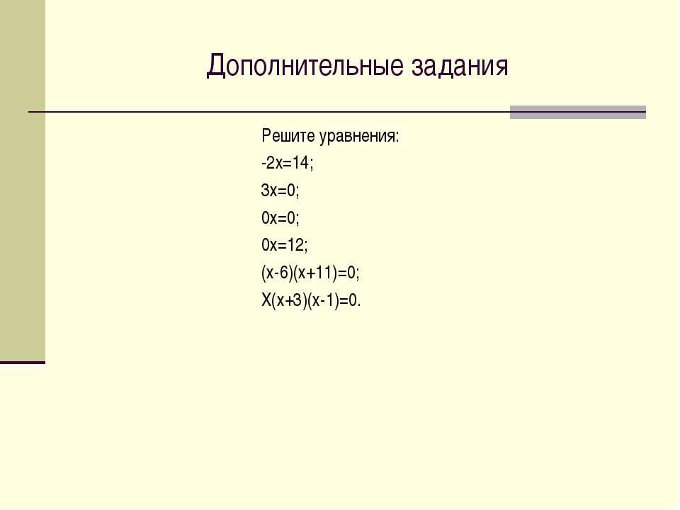Дополнительные задания Решите уравнения: -2х=14; 3х=0; 0х=0; 0х=12; (х-6)(х+1...