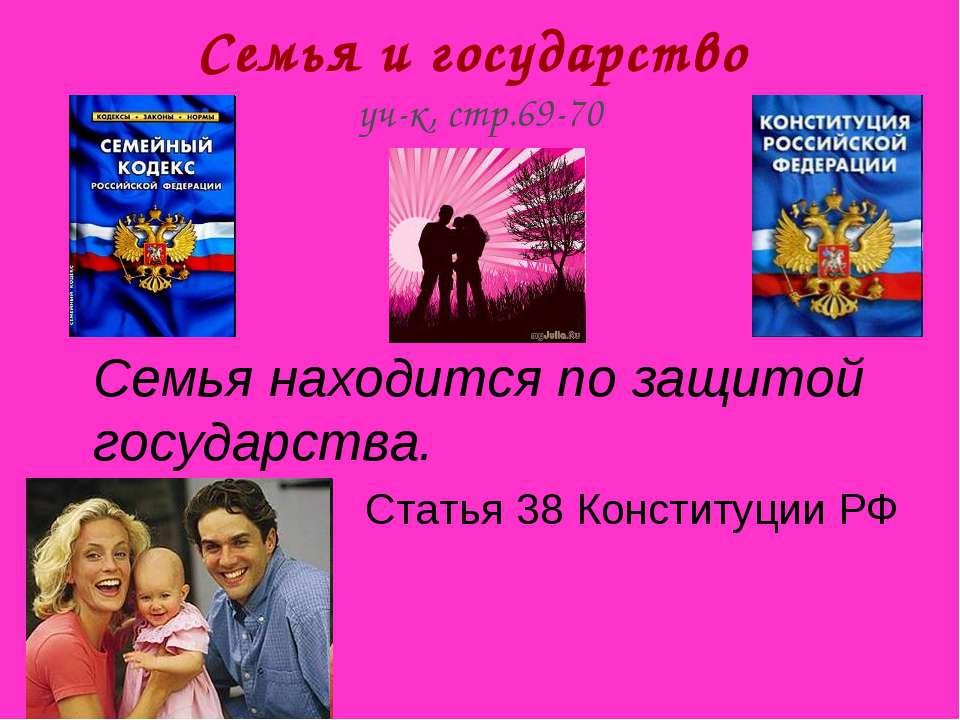 Семья и государство уч-к, стр.69-70 Семья находится по защитой государства. С...