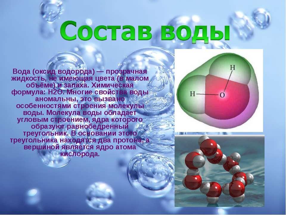 Вода (оксид водорода) — прозрачная жидкость, не имеющая цвета (в малом объёме...