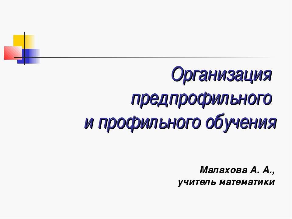Организация предпрофильного и профильного обучения Малахова А. А., учитель ма...