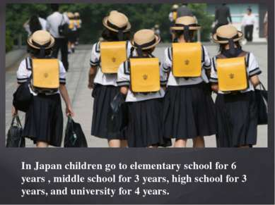 In Japan children go to elementary school for 6 years , middle school for 3 y...