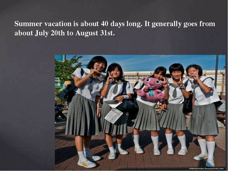 Summer vacation is about 40 days long. It generally goes from about July 20th...