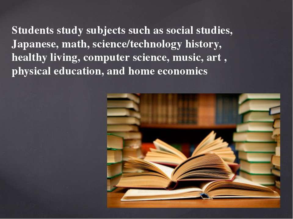 Students study subjects such as social studies, Japanese, math, science/techn...