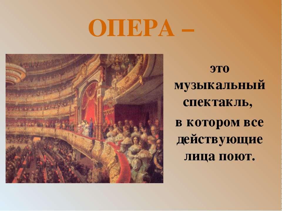 ОПЕРА – это музыкальный спектакль, в котором все действующие лица поют.