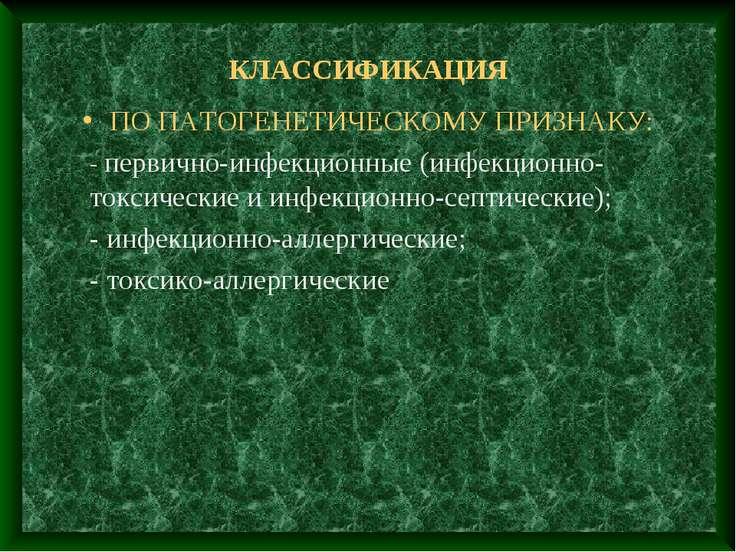 КЛАССИФИКАЦИЯ ПО ПАТОГЕНЕТИЧЕСКОМУ ПРИЗНАКУ: - первично-инфекционные (инфекци...