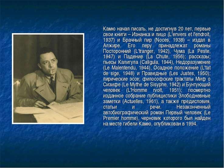Камю начал писать, не достигнув 20 лет, первые свои книги – Изнанка и лицо (L...
