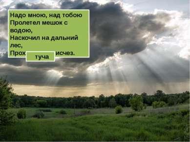 Надо мною, над тобою Пролетел мешок с водою, Наскочил на дальний лес, Прохуди...
