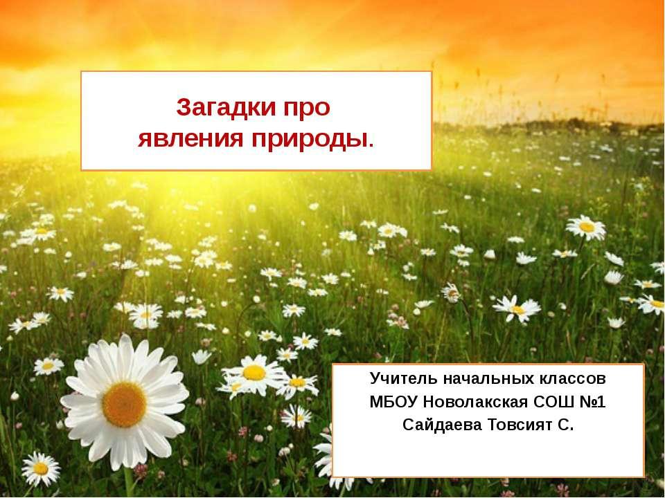 Загадки про явления природы. Учитель начальных классов МБОУ Новолакская СОШ №...