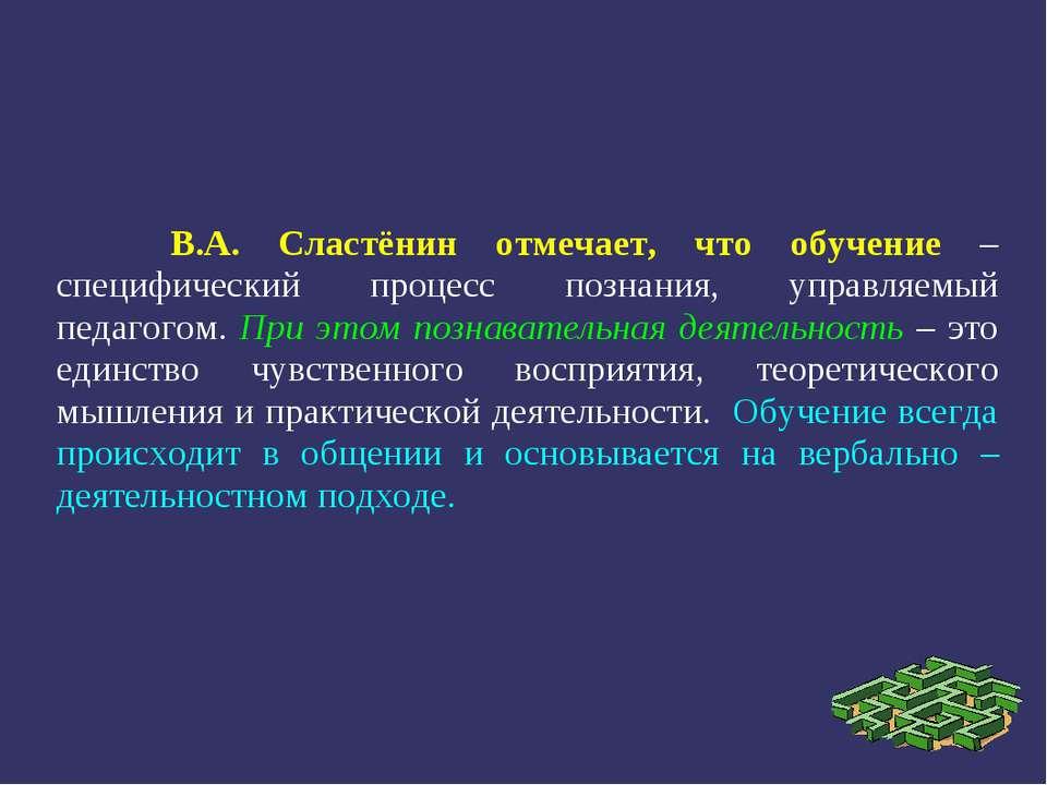 В.А. Сластёнин отмечает, что обучение – специфический процесс познания, управ...