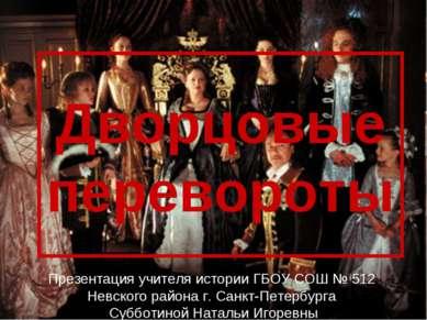 Дворцовые перевороты Презентация учителя истории ГБОУ СОШ № 512 Невского райо...