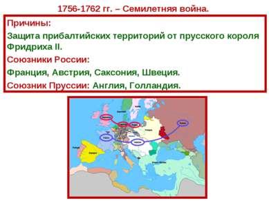 1756-1762 гг. – Семилетняя война. Причины: Защита прибалтийских территорий от...