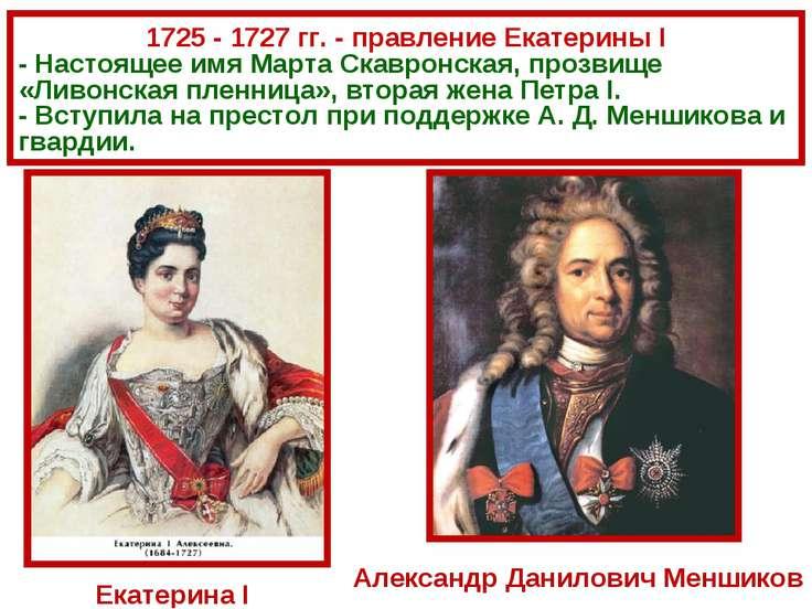 1725 - 1727 гг. - правление Екатерины I - Настоящее имя Марта Скавронская, пр...