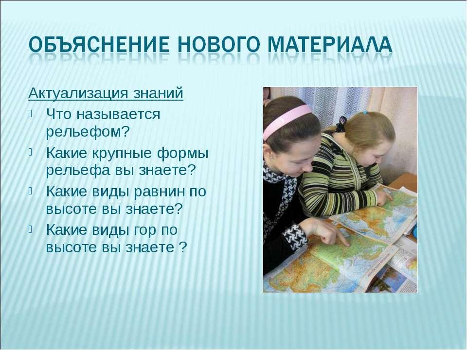 Актуализация знаний Что называется рельефом? Какие крупные формы рельефа вы з...