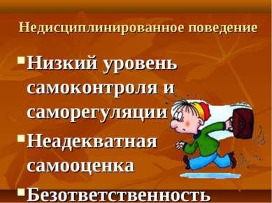 Недисциплинированное поведение Низкий уровень самоконтроля и саморегуляции Не...
