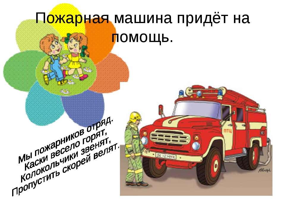 Пожарная машина придёт на помощь.