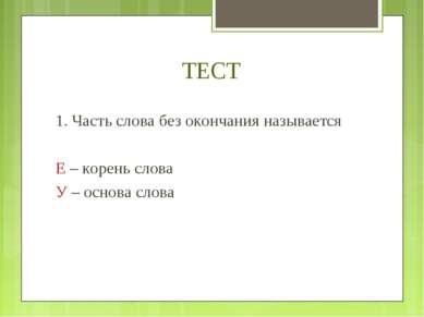 ТЕСТ 1. Часть слова без окончания называется Е – корень слова У – основа слова