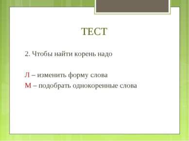 ТЕСТ 2. Чтобы найти корень надо Л – изменить форму слова М – подобрать одноко...