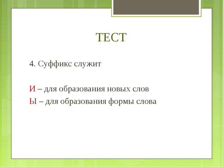 ТЕСТ 4. Суффикс служит И – для образования новых слов Ы – для образования фор...