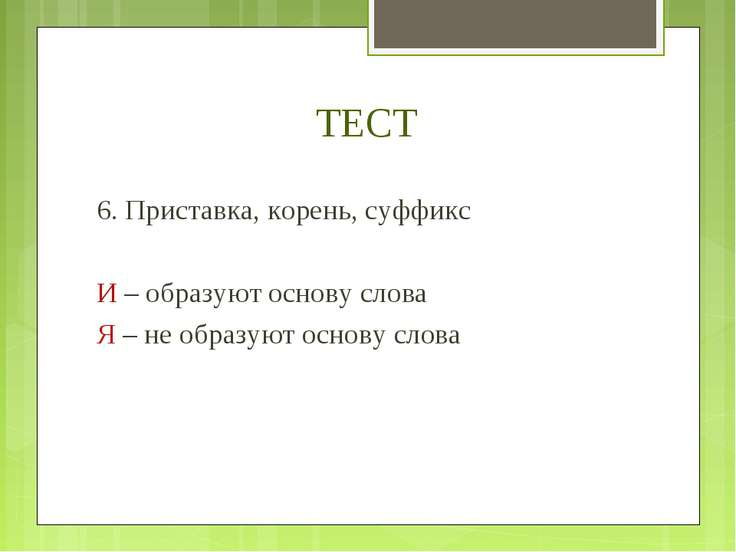 ТЕСТ 6. Приставка, корень, суффикс И – образуют основу слова Я – не образуют ...