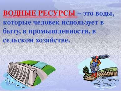 ВОДНЫЕ РЕСУРСЫ – это воды, которые человек использует в быту, в промышленност...