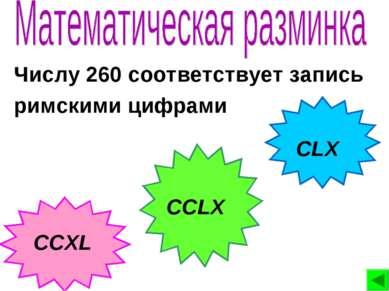 Числу 260 соответствует запись римскими цифрами CLX CCXL CCLX