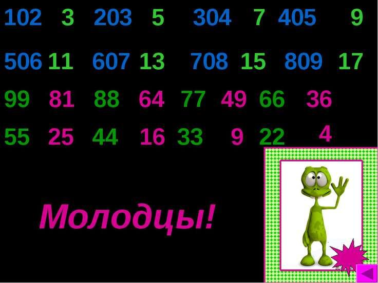 304 7 405 9 506 99 81 88 64 77 55 36 66 49 25 102 3 203 5 Молодцы! 11 809 15 ...