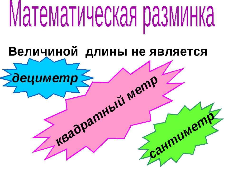 Величиной длины не является дециметр сантиметр квадратный метр