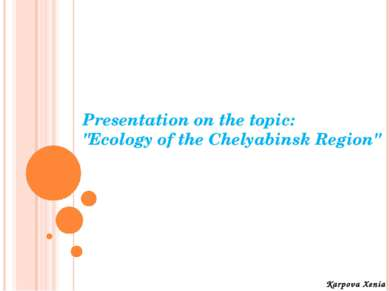 "Presentation on the topic: ""Ecology of the Chelyabinsk Region"" Karpova Xenia"