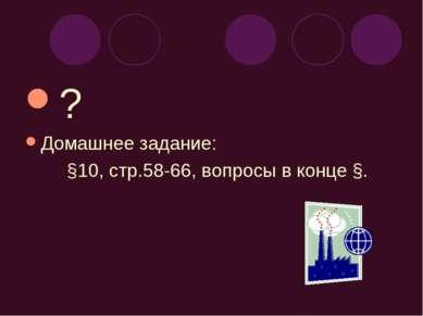 ? Домашнее задание: §10, стр.58-66, вопросы в конце §.
