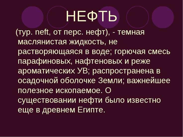 НЕФТЬ (тур. neft, от перс. нефт), - темная маслянистая жидкость, не растворяю...