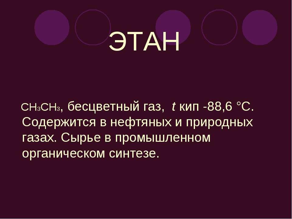 ЭТАН СН3СН3, бесцветный газ, t кип -88,6 °С. Содержится в нефтяных и природны...