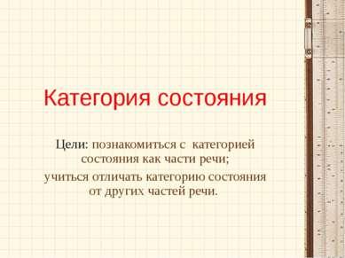 Категория состояния Цели: познакомиться с категорией состояния как части речи...