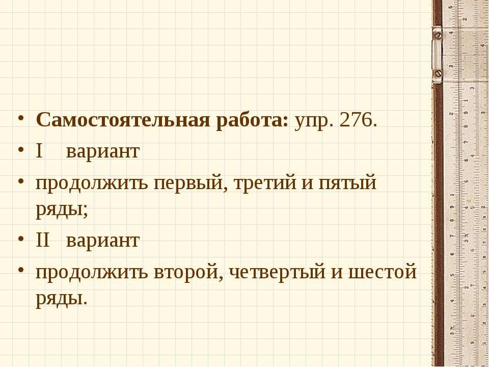Самостоятельная работа: упр. 276. I вариант продолжить первый, третий и пятый...