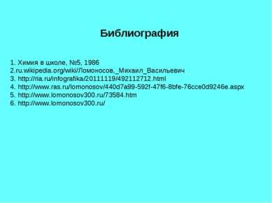 Библиография 1. Химия в школе, №5, 1986 2.ru.wikipedia.org/wiki/Ломоносов,_Ми...
