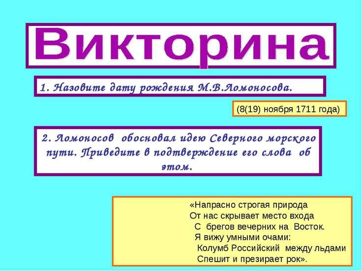1. Назовите дату рождения М.В.Ломоносова. 2. Ломоносов обосновал идею Северно...
