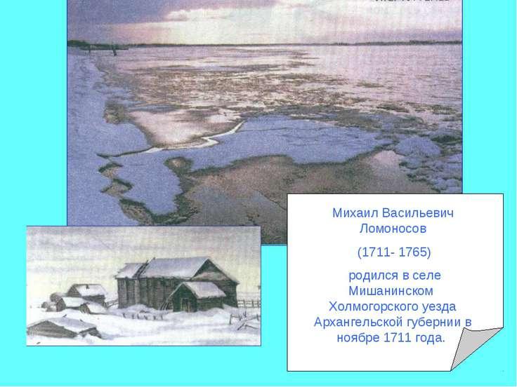 Михаил Васильевич Ломоносов (1711- 1765) родился в селе Мишанинском Холмогорс...