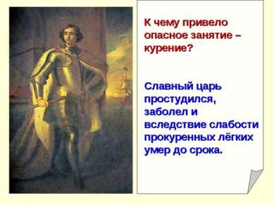 К чему привело опасное занятие – курение? Славный царь простудился, заболел и...