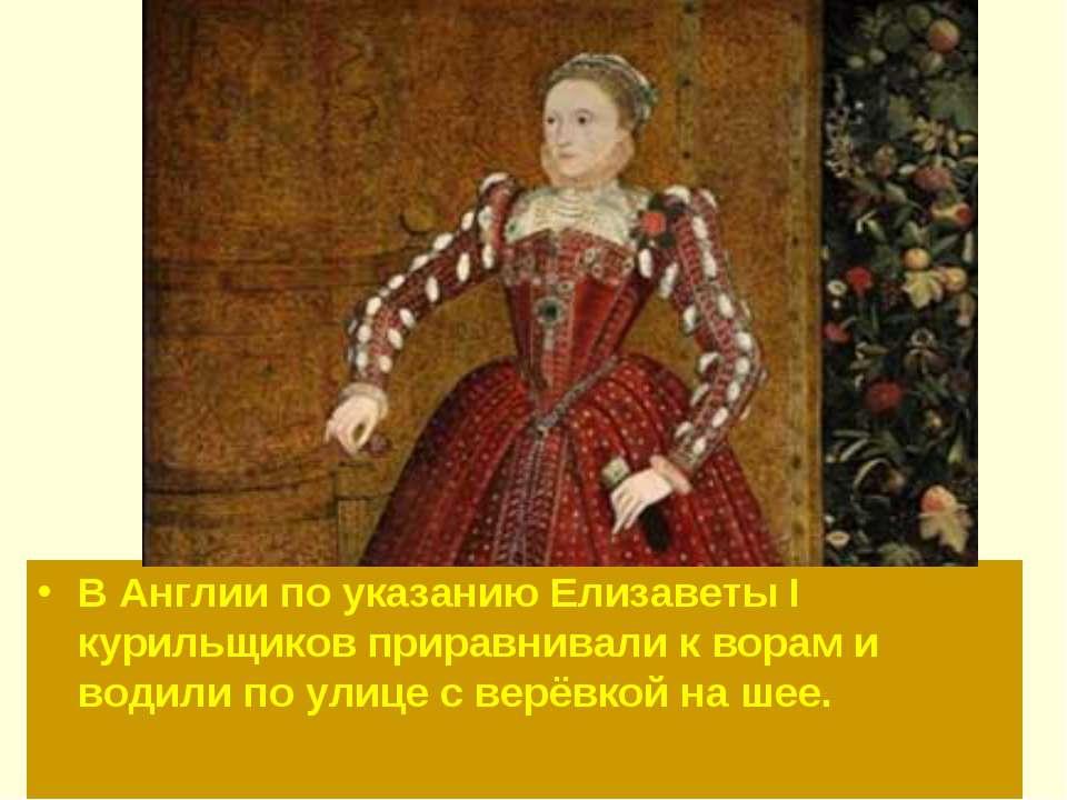 В Англии по указанию Елизаветы I курильщиков приравнивали к ворам и водили по...