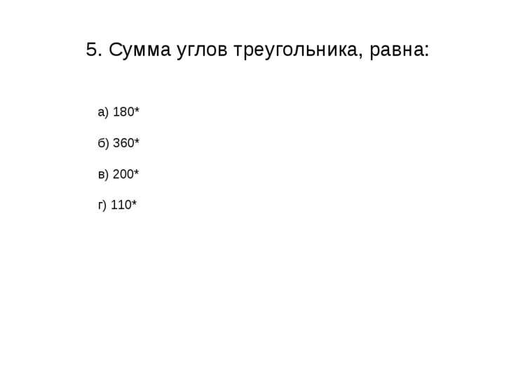 5. Сумма углов треугольника, равна: а) 180* б) 360* в) 200* г) 110*