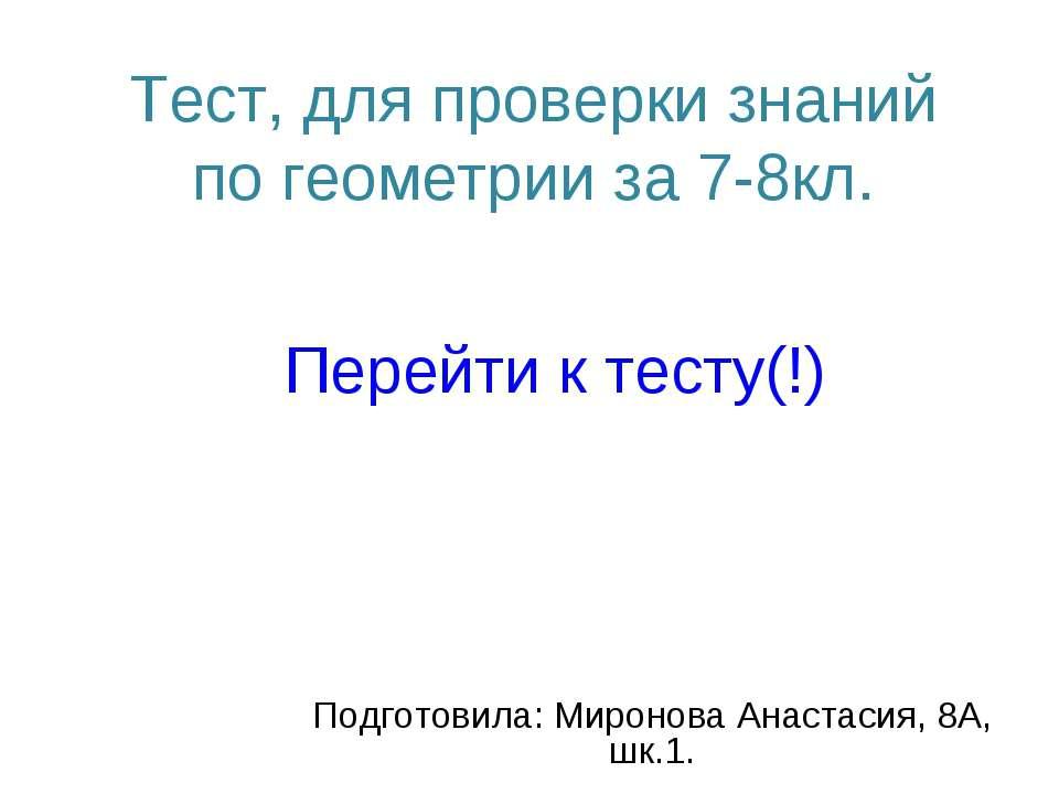 Тест, для проверки знаний по геометрии за 7-8кл. Подготовила: Миронова Анаста...
