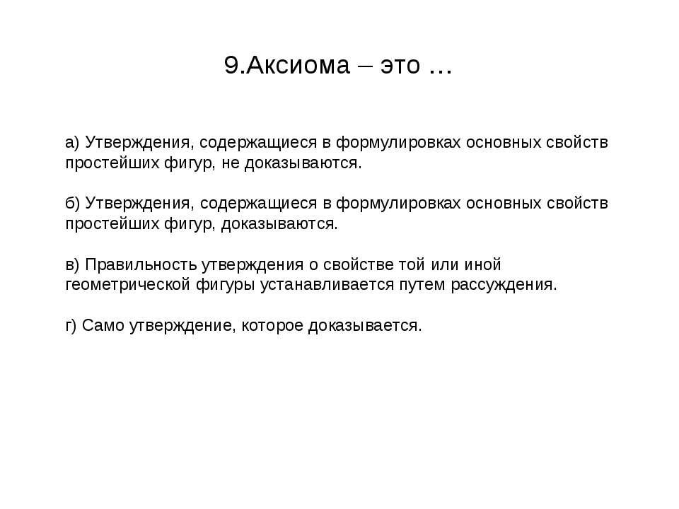 9.Аксиома – это … а) Утверждения, содержащиеся в формулировках основных свойс...